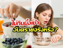 ไม่กินมื้อเช้า อันตรายถึงชีวิตจริงหรือ?