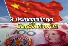 8 ประเทศสุดวิกฤต ติดหนี้จีนท่วมหัว!!