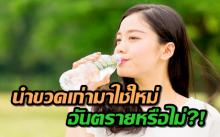 นำขวดน้ำเก่ากลับมาใช้ใหม่ อันตรายหรือไม่!? (คลิป)