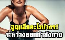 ระหว่างออกกำลังกายร่างกายสูญเสียอะไรไปบ้าง?!!