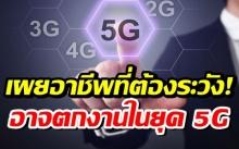 5G จะมาแล้ว อาชีพที่ต้องระวังตกงาน!!