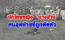 นักโทษหญิง นางล้วน ผู้ถูกประหารด้วยการตัดศีรษะคนสุดท้ายของไทย (คลิป)